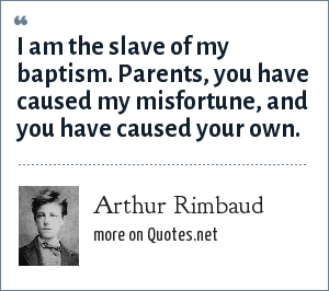 Arthur Rimbaud: I am the slave of my baptism. Parents, you have caused my misfortune, and you have caused your own.