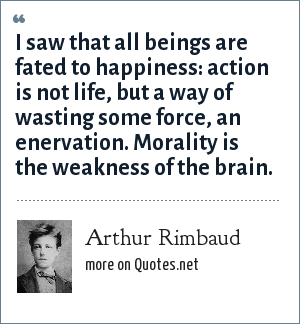 Arthur Rimbaud: I saw that all beings are fated to happiness: action is not life, but a way of wasting some force, an enervation. Morality is the weakness of the brain.