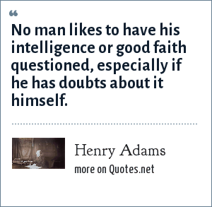 Henry Adams: No man likes to have his intelligence or good faith questioned, especially if he has doubts about it himself.