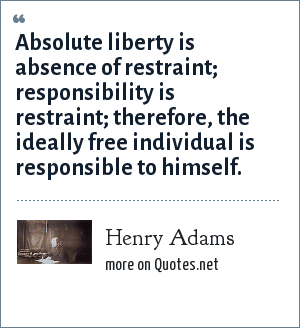 Henry Adams: Absolute liberty is absence of restraint; responsibility is restraint; therefore, the ideally free individual is responsible to himself.