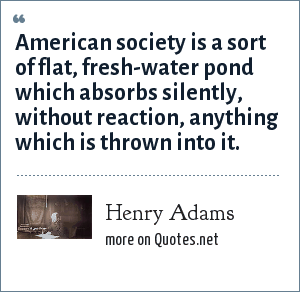 Henry Adams: American society is a sort of flat, fresh-water pond which absorbs silently, without reaction, anything which is thrown into it.
