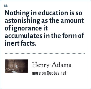 Henry Adams: Nothing in education is so astonishing as the amount of ignorance it accumulates in the form of inert facts.