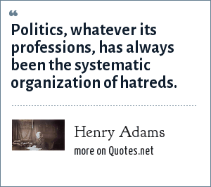 Henry Adams: Politics, whatever its professions, has always been the systematic organization of hatreds.