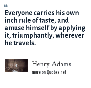 Henry Adams: Everyone carries his own inch rule of taste, and amuse himself by applying it, triumphantly, wherever he travels.