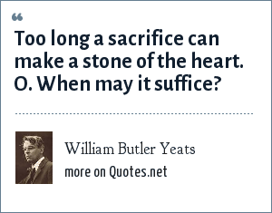 William Butler Yeats: Too long a sacrifice can make a stone of the heart. O. When may it suffice?