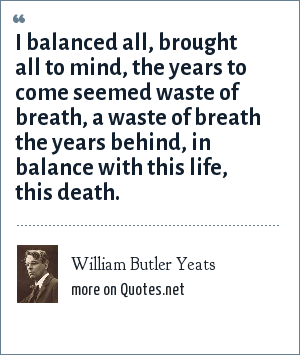 William Butler Yeats: I balanced all, brought all to mind, the years to come seemed waste of breath, a waste of breath the years behind, in balance with this life, this death.