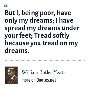 William Butler Yeats: But I, being poor, have only my dreams; I have spread my dreams under your feet; Tread softly because you tread on my dreams.