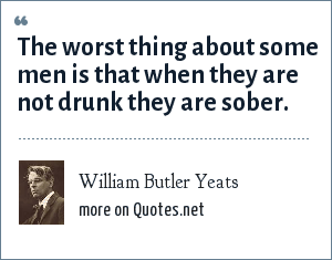 William Butler Yeats: The worst thing about some men is that when they are not drunk they are sober.