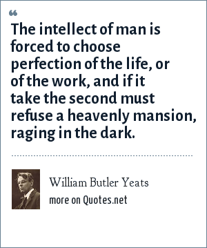 William Butler Yeats: The intellect of man is forced to choose perfection of the life, or of the work, and if it take the second must refuse a heavenly mansion, raging in the dark.