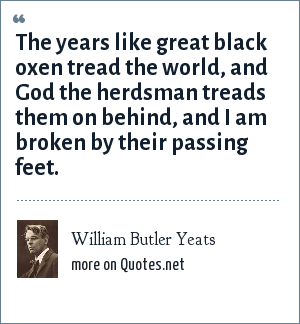William Butler Yeats: The years like great black oxen tread the world, and God the herdsman treads them on behind, and I am broken by their passing feet.