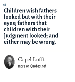 Capel Lofft: Children wish fathers looked but with their eyes; fathers that children with their judgment looked; and either may be wrong.