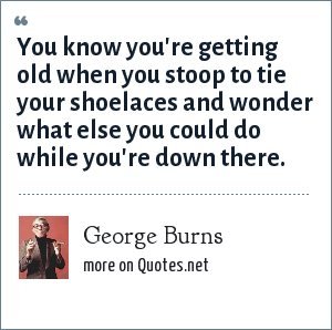 George Burns: You know you're getting old when you stoop to tie your shoelaces and wonder what else you could do while you're down there.