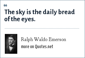 Ralph Waldo Emerson: The sky is the daily bread of the eyes.