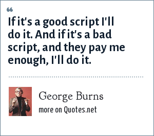 George Burns: If it's a good script I'll do it. And if it's a bad script, and they pay me enough, I'll do it.