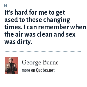 George Burns: It's hard for me to get used to these changing times. I can remember when the air was clean and sex was dirty.