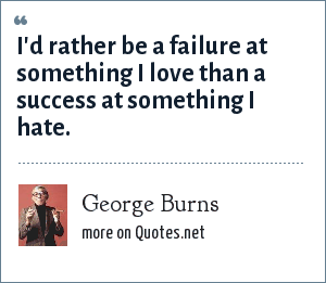 George Burns: I'd rather be a failure at something I love than a success at something I hate.