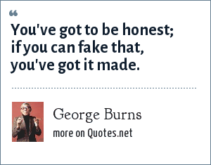 George Burns: You've got to be honest; if you can fake that, you've got it made.
