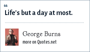 George Burns: Life's but a day at most.