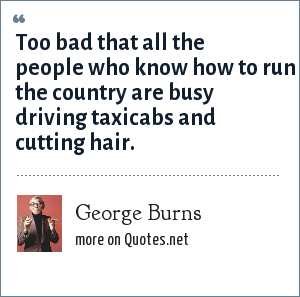 George Burns: Too bad that all the people who know how to run the country are busy driving taxicabs and cutting hair.