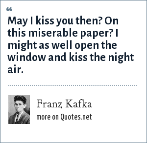 Franz Kafka: May I kiss you then? On this miserable paper? I might as well open the window and kiss the night air.
