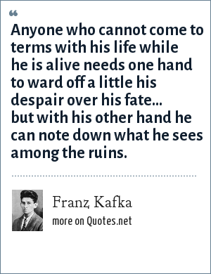 Franz Kafka: Anyone who cannot come to terms with his life while he is alive needs one hand to ward off a little his despair over his fate... but with his other hand he can note down what he sees among the ruins.