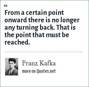 Franz Kafka: From a certain point onward there is no longer any turning back. That is the point that must be reached.