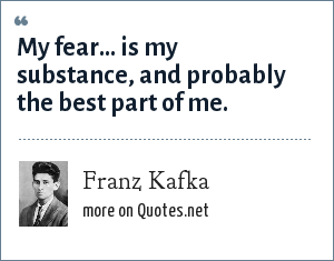 Franz Kafka: My fear... is my substance, and probably the best part of me.