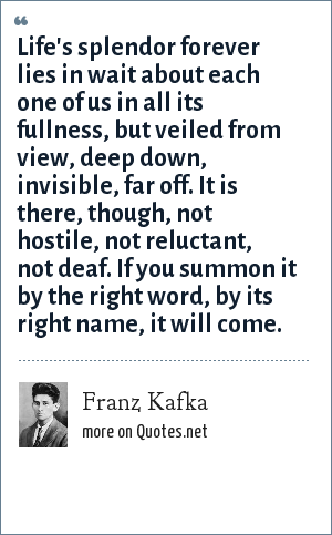 Franz Kafka: Life's splendor forever lies in wait about each one of us in all its fullness, but veiled from view, deep down, invisible, far off. It is there, though, not hostile, not reluctant, not deaf. If you summon it by the right word, by its right name, it will come.