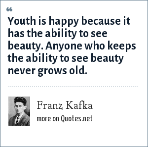 Franz Kafka: Youth is happy because it has the ability to see beauty. Anyone who keeps the ability to see beauty never grows old.