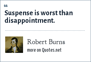 Robert Burns: Suspense is worst than disappointment.