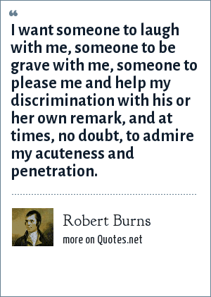 Robert Burns: I want someone to laugh with me, someone to be grave with me, someone to please me and help my discrimination with his or her own remark, and at times, no doubt, to admire my acuteness and penetration.