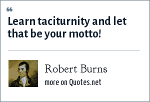 Robert Burns: Learn taciturnity and let that be your motto!