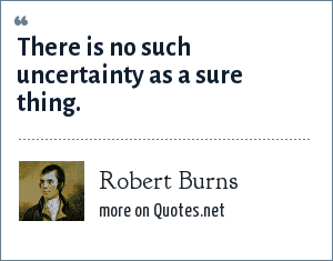 Robert Burns: There is no such uncertainty as a sure thing.