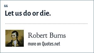 Robert Burns: Let us do or die.