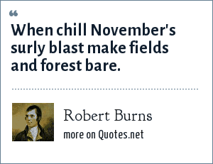 Robert Burns: When chill November's surly blast make fields and forest bare.