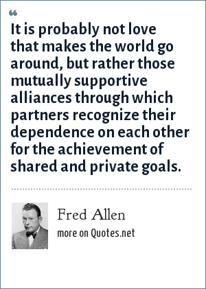 Fred Allen: It is probably not love that makes the world go around, but rather those mutually supportive alliances through which partners recognize their dependence on each other for the achievement of shared and private goals.