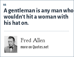Fred Allen: A gentleman is any man who wouldn't hit a woman with his hat on.