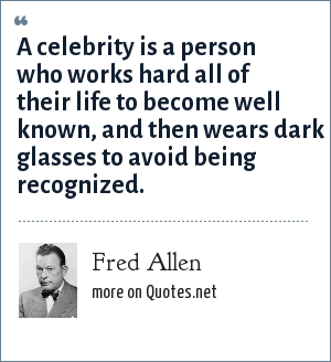 Fred Allen: A celebrity is a person who works hard all of their life to become well known, and then wears dark glasses to avoid being recognized.
