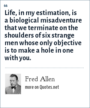 Fred Allen: Life, in my estimation, is a biological misadventure that we terminate on the shoulders of six strange men whose only objective is to make a hole in one with you.