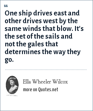 Ella Wheeler Wilcox: One ship drives east and other drives west by the same winds that blow. It's the set of the sails and not the gales that determines the way they go.