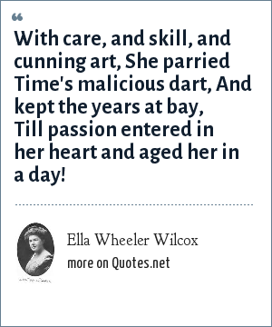 Ella Wheeler Wilcox: With care, and skill, and cunning art, She parried Time's malicious dart, And kept the years at bay, Till passion entered in her heart and aged her in a day!