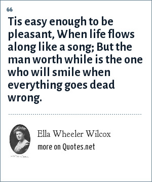 Ella Wheeler Wilcox: Tis easy enough to be pleasant, When life flows along like a song; But the man worth while is the one who will smile when everything goes dead wrong.