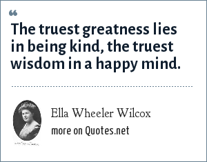 Ella Wheeler Wilcox: The truest greatness lies in being kind, the truest wisdom in a happy mind.