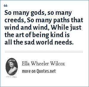 Ella Wheeler Wilcox: So many gods, so many creeds, So many paths that wind and wind, While just the art of being kind is all the sad world needs.