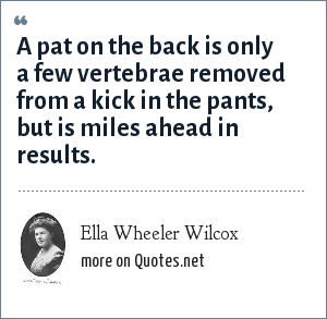Ella Wheeler Wilcox: A pat on the back is only a few vertebrae removed from a kick in the pants, but is miles ahead in results.