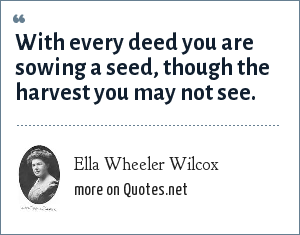 Ella Wheeler Wilcox: With every deed you are sowing a seed, though the harvest you may not see.