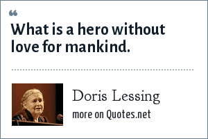 Doris Lessing: What is a hero without love for mankind.