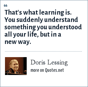 Doris Lessing: That's what learning is. You suddenly understand something you understood all your life, but in a new way.