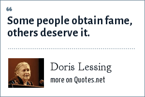 Doris Lessing: Some people obtain fame, others deserve it.
