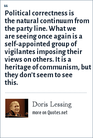 Doris Lessing: Political correctness is the natural continuum from the party line. What we are seeing once again is a self-appointed group of vigilantes imposing their views on others. It is a heritage of communism, but they don't seem to see this.